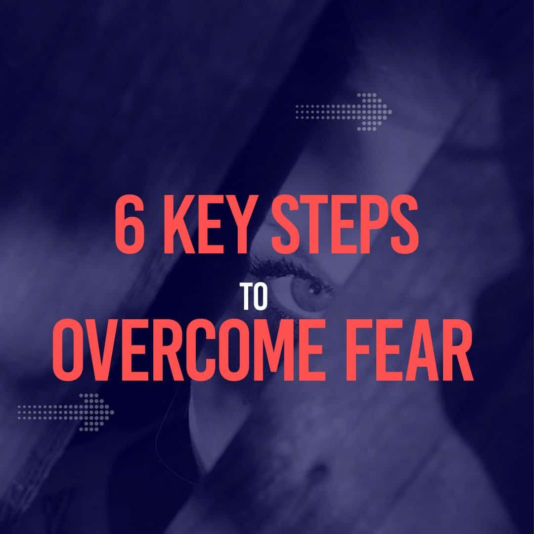 6 Key Steps to Overcome Fear